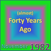 (Almost) Forty Years Ago =November 1982= Part 1