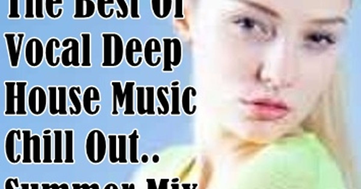 The best of vocal deep house music chill out summer mix by for Best deep house music
