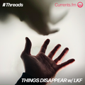 THINGS DISAPPEAR w/ LKF (Threads*Currents.fm) - 20-Mar-21