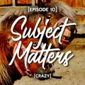 Subject Matters - Crazy [Episode 10]