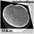 Too Slow Disco 17.8.21