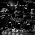 Destroy//Transmit. 045: Currents