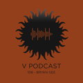 V Podcast 108 - Hosted by Bryan Gee