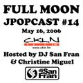 Full Moon JPopcast #14 - May 16, 2006 - Hosted by DJ San Fran & Christine Miguel