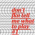 don't fkn tell me what to play #1