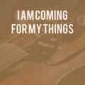 I Am Coming For My Things [2013]