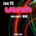LEX TC - LAUNCH Pre-Party Mix April 2013