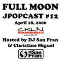 Full Moon JPopcast #12 - April 18, 2006 - Hosted by DJ San Fran & Christine Miguel