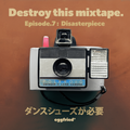Destroy this Mixtape EP7 : Disasterpiece