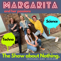 The Show about Nothing - Margarita about Techno and Science (15052021)
