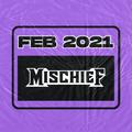 MISCHIEF - FEB 2021