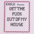 EMILE-GET THE FUCK OUT OF MY HOUSE