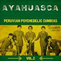 Ayahuasca: Peruvian Psychedelic Cumbias Vol.2