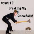 Covid-19! Breaking My Disco Balls!