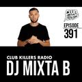 Club Killers Radio #391 - DJ Mixta B
