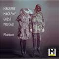 MAGNETIC MAGAZINE Guest Podcast: Phantom