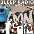 Bleep Radio #489 w/ Trevor Wilkes [Prepend the stipend with a bell-end ]