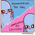 ENCOUNTERING YOU HAS COMPLICATED MY EXISTENCE