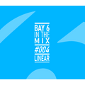 Bay 6, In The Mix #004 - Linear
