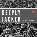 Deeply Jacked  #9 - We used to Party