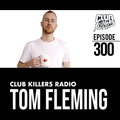 Club Killers Radio #300 - Tom Fleming