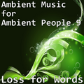 Ambient Music for Ambient People 9: Loss for Words