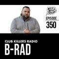 Club Killers Radio #350 - B-Rad