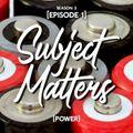 Subject Matters - Power [Season 3 Episode 1]
