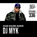 Club Killers Radio #336 - DJ MYK