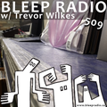 Bleep Radio #509 w/ Trevor Wilkes [Pain Pangs, Gang Gains]