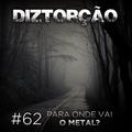 Diztorção #62 - Pra onde vai o Metal?