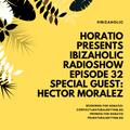 Horatio Presents IbizaHolic Radioshow Episode 32 Special Guest Hector Moralez