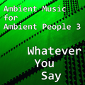 Ambient Music for Ambient People 3: Whatever You Say
