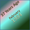 37 Years Ago =February 1984=