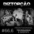 Diztorção #66,6 Frontwomans, tecnologia e spotify