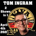 Tom Ingram Shows - 2 Shows - April 4th 2021  ROCKIN 247 RADIO