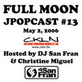 Full Moon JPopcast #13 - May 2, 2006 - Hosted by DJ San Fran & Christine Miguel