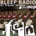 Bleep Radio #486 w/ Trevor Wilkes [She ate the Snek]