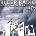 Bleep Radio #487 w/ Trevor Wilkes [Higher Than Average Number Of Limbs]