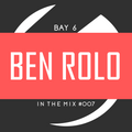Bay 6, In The Mix #007 - Ben Rolo