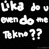 Lika do u even do the tekno??