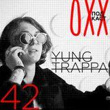 ОХХ Подкаст № 42 : Yung Trappa