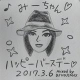 みーちゃん ハッピーバースデー! 2017.3.6. mixed by DJ NOJIMAX