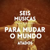 #40 SEIS MÚSICAS PARA MUDAR O MUNDO (ATADOS)