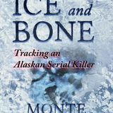 ICE AND BONE -- Monte Francis.  Tracking a mass murderer in Alaska