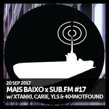 Mais Baixo x SUB.FM #17 (20.09.2017) w/ Xtanki, Carie, YLS & 404 Not Found