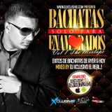 BACHATAS SOLO PARA ENAMORADOS VOL. 1 MIXED BY DJ XCLUSIVO EL REAL