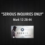 "MARKED Series- ""Serious Inquiries Only"" Mark 12:28-44"
