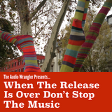 The Audio Wrangler Presents: When the Release is Over Don't Stop The Music