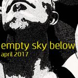 Empty Sky Below april 2017